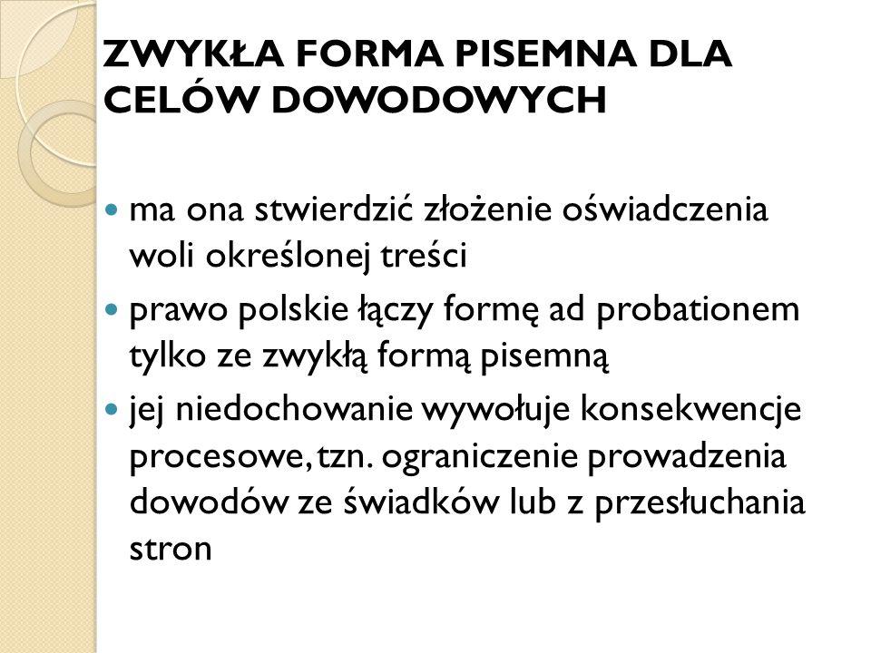 ZWYKŁA FORMA PISEMNA DLA CELÓW DOWODOWYCH ma ona stwierdzić złożenie oświadczenia woli określonej treści prawo polskie łączy formę ad probationem tylk