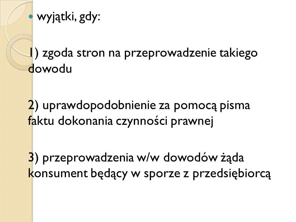 wyjątki, gdy: 1) zgoda stron na przeprowadzenie takiego dowodu 2) uprawdopodobnienie za pomocą pisma faktu dokonania czynności prawnej 3) przeprowadze
