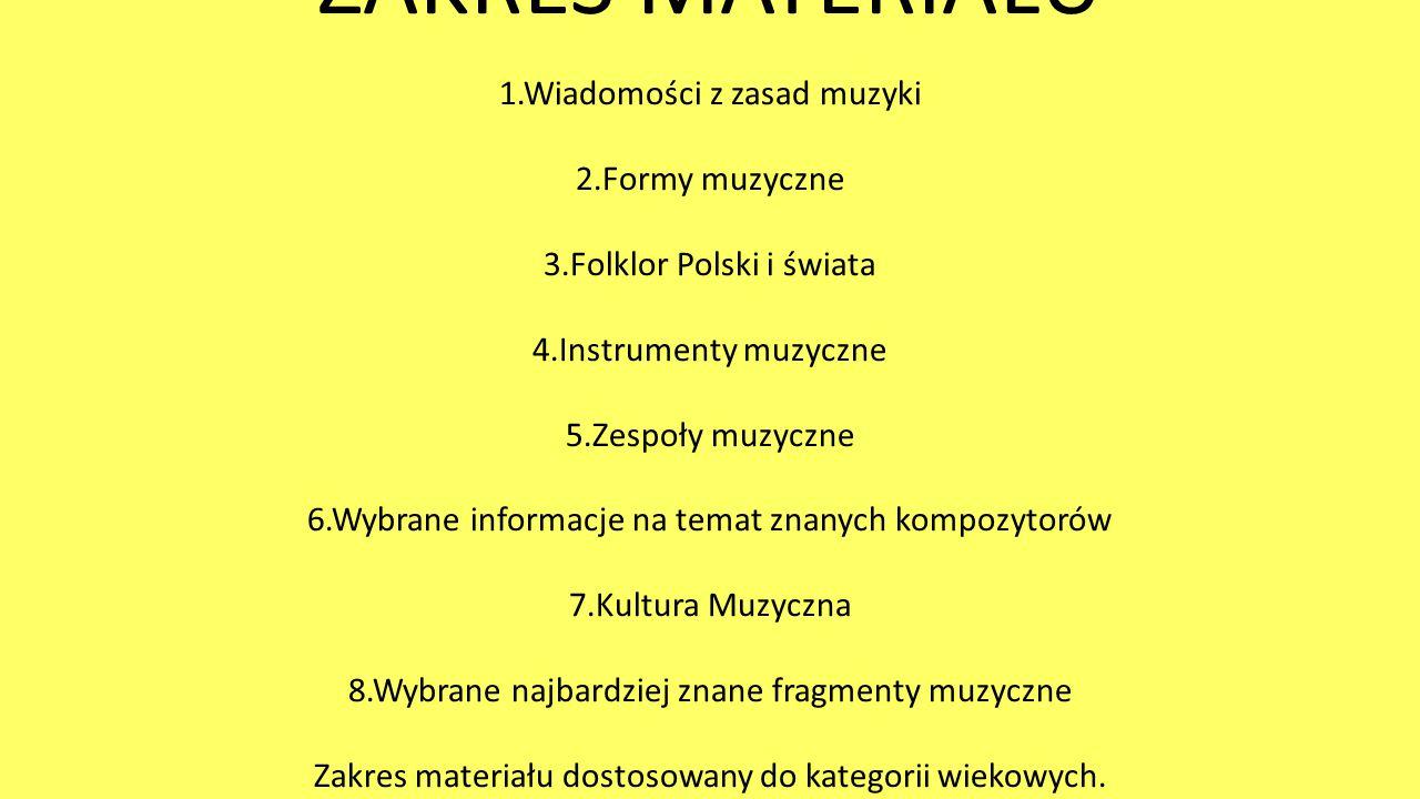 ZAKRES MATERIAŁU 1.Wiadomości z zasad muzyki 2.Formy muzyczne 3.Folklor Polski i świata 4.Instrumenty muzyczne 5.Zespoły muzyczne 6.Wybrane informacje