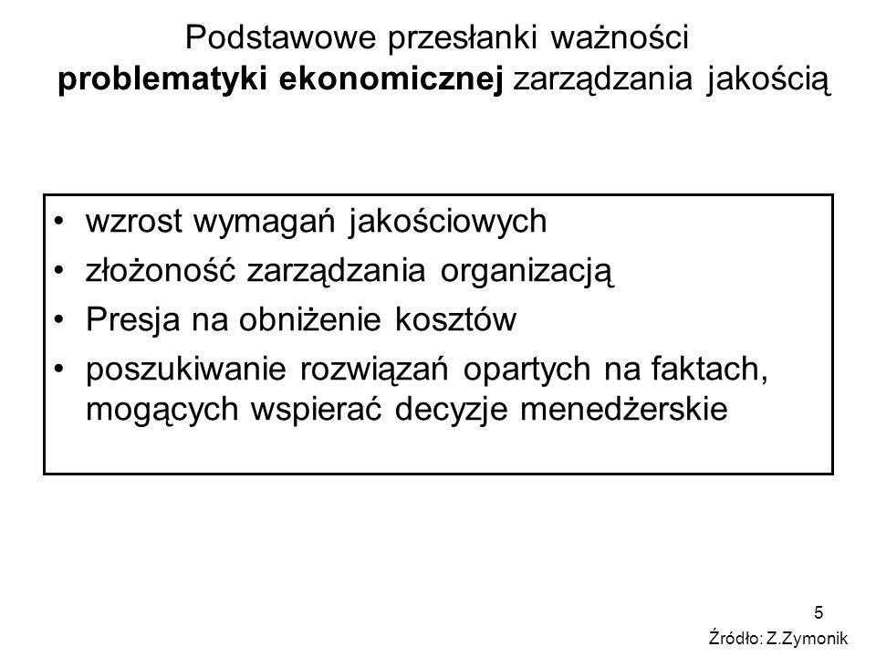 5 Podstawowe przesłanki ważności problematyki ekonomicznej zarządzania jakością wzrost wymagań jakościowych złożoność zarządzania organizacją Presja na obniżenie kosztów poszukiwanie rozwiązań opartych na faktach, mogących wspierać decyzje menedżerskie Źródło: Z.Zymonik