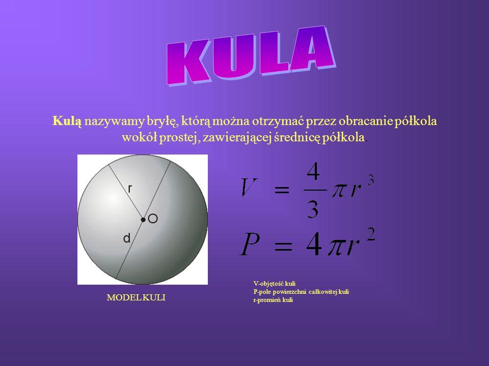 Kulą nazywamy bryłę, którą można otrzymać przez obracanie półkola wokół prostej, zawierającej średnicę półkola. V-objętość kuli P-pole powierzchni cał