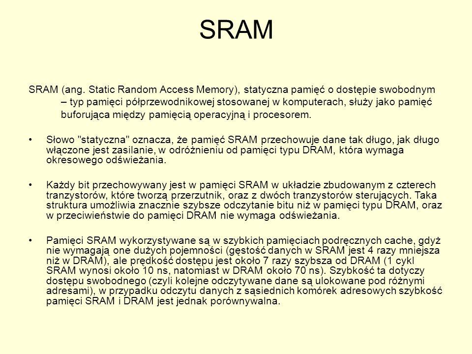 SRAM SRAM (ang. Static Random Access Memory), statyczna pamięć o dostępie swobodnym – typ pamięci półprzewodnikowej stosowanej w komputerach, służy ja