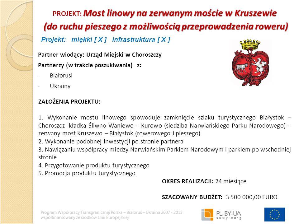 Most linowy na zerwanym moście w Kruszewie PROJEKT: Most linowy na zerwanym moście w Kruszewie (do ruchu pieszego z możliwością przeprowadzenia roweru) (do ruchu pieszego z możliwością przeprowadzenia roweru) Partner wiodący: Urząd Miejski w Choroszczy Partnerzy (w trakcie poszukiwania) z: - Białorusi - Ukrainy ZAŁOŻENIA PROJEKTU: 1.