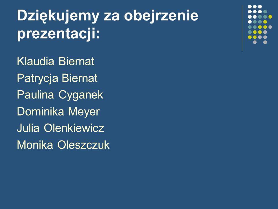 Dziękujemy za obejrzenie prezentacji: Klaudia Biernat Patrycja Biernat Paulina Cyganek Dominika Meyer Julia Olenkiewicz Monika Oleszczuk