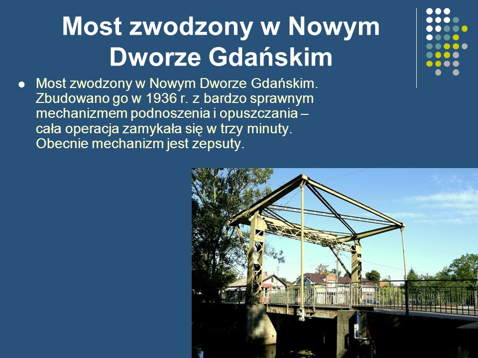 Most zwodzony w Nowym Dworze Gdańskim Most zwodzony w Nowym Dworze Gdańskim. Zbudowano go w 1936 r. z bardzo sprawnym mechanizmem podnoszenia i opuszc