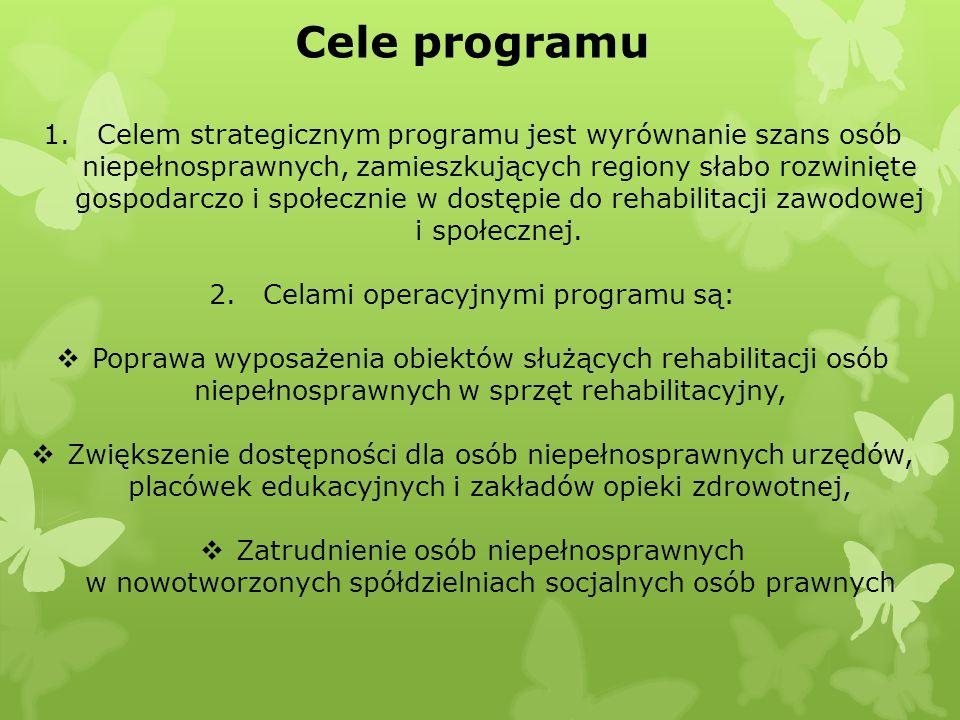 Cele programu 1.Celem strategicznym programu jest wyrównanie szans osób niepełnosprawnych, zamieszkujących regiony słabo rozwinięte gospodarczo i społecznie w dostępie do rehabilitacji zawodowej i społecznej.
