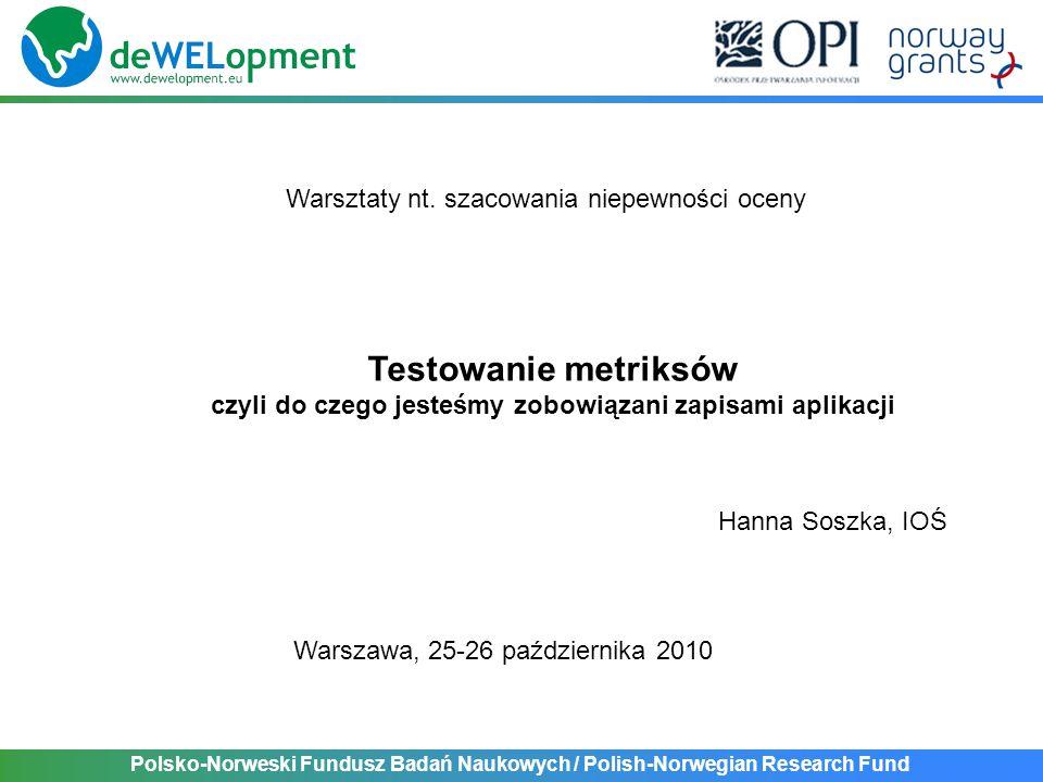 Polsko-Norweski Fundusz Badań Naukowych / Polish-Norwegian Research Fund Testowanie metriksów czyli do czego jesteśmy zobowiązani zapisami aplikacji Warsztaty nt.