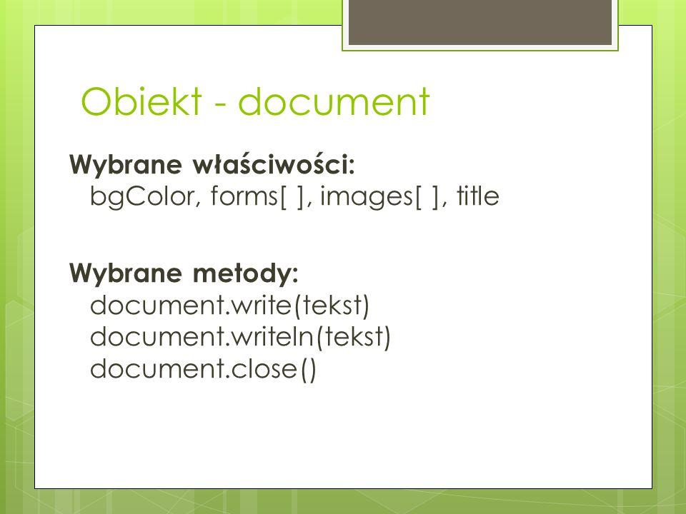 Obiekt - document Wybrane właściwości: bgColor, forms[ ], images[ ], title Wybrane metody: document.write(tekst) document.writeln(tekst) document.clos