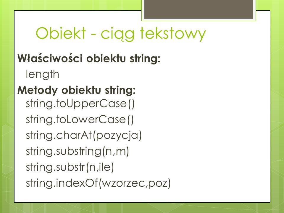 Obiekt - ciąg tekstowy Właściwości obiektu string: length Metody obiektu string: string.toUpperCase() string.toLowerCase() string.charAt(pozycja) stri