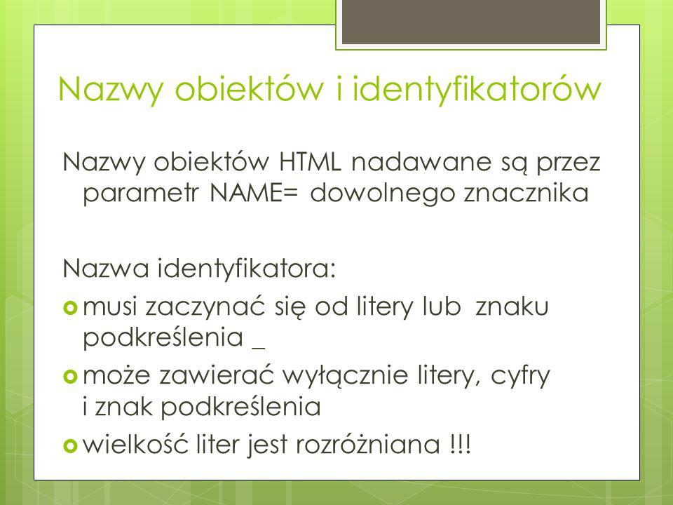 Nazwy obiektów i identyfikatorów Nazwy obiektów HTML nadawane są przez parametr NAME= dowolnego znacznika Nazwa identyfikatora:  musi zaczynać się od