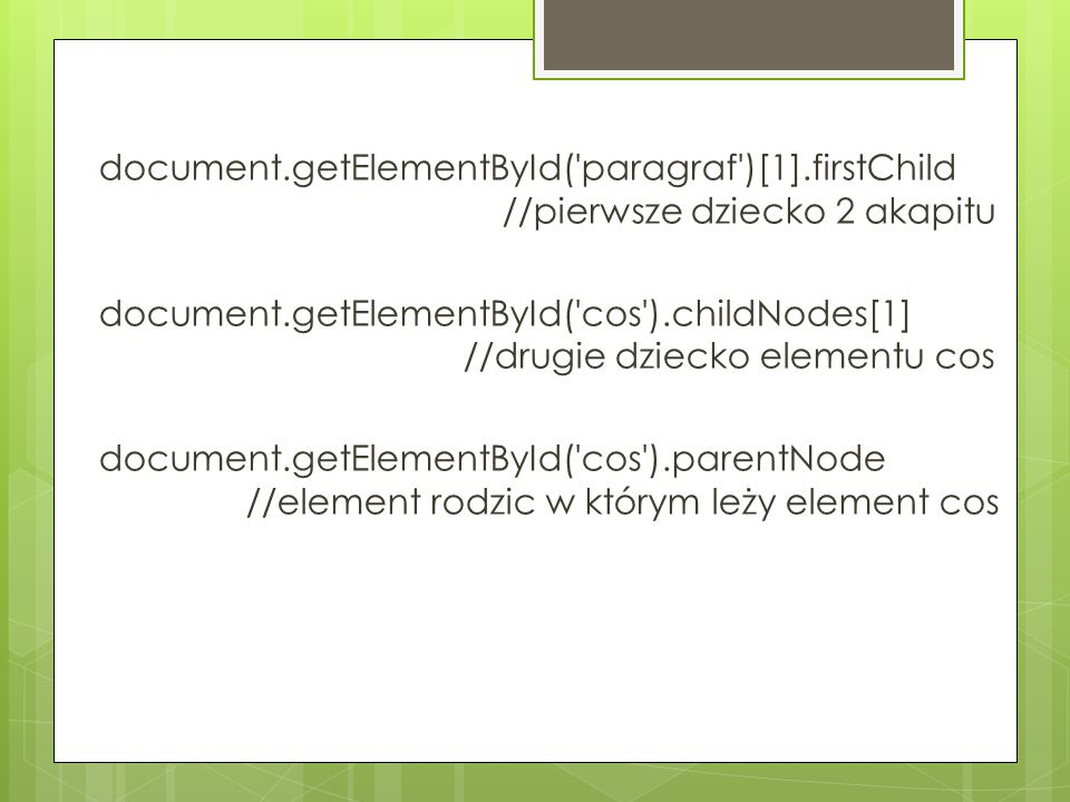 document.getElementById('paragraf')[1].firstChild //pierwsze dziecko 2 akapitu document.getElementById('cos').childNodes[1] //drugie dziecko elementu