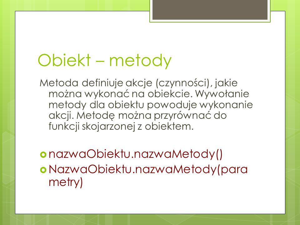Obiekt – metody Metoda definiuje akcje (czynności), jakie można wykonać na obiekcie. Wywołanie metody dla obiektu powoduje wykonanie akcji. Metodę moż