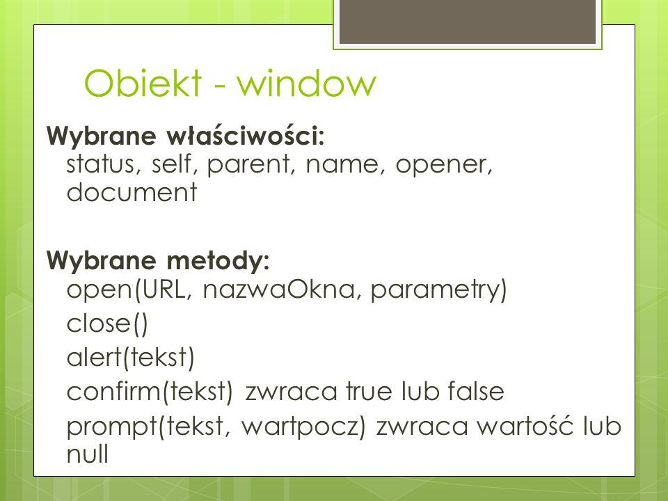 Obiekt - window Wybrane właściwości: status, self, parent, name, opener, document Wybrane metody: open(URL, nazwaOkna, parametry) close() alert(tekst)