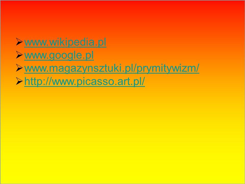  www.wikipedia.pl www.wikipedia.pl  www.google.pl www.google.pl  www.magazynsztuki.pl/prymitywizm/ www.magazynsztuki.pl/prymitywizm/  http://www.p