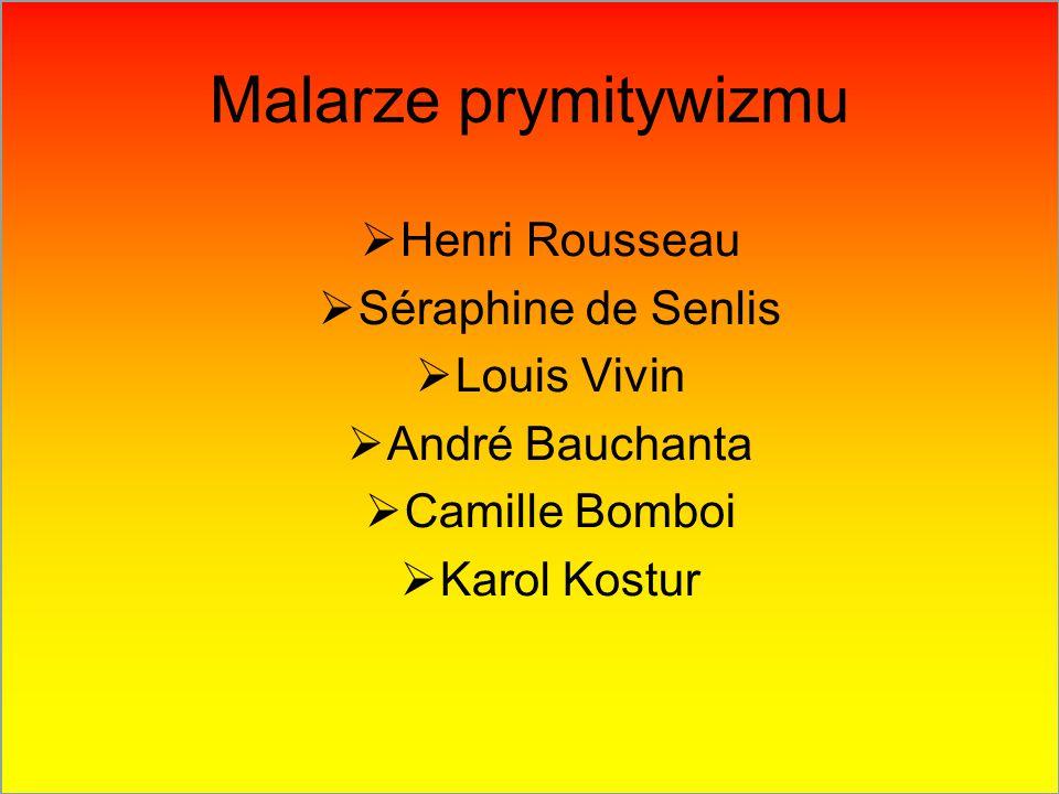Malarze prymitywizmu  Henri Rousseau  Séraphine de Senlis  Louis Vivin  André Bauchanta  Camille Bomboi  Karol Kostur