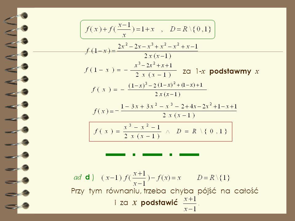 ad c ) Spróbujmy dokonać podstawień x - 1, 1- x, co z tych równań możemy obliczyć. i zobaczmy, Ponieważ w równaniach występują trzy postacie funkcji d