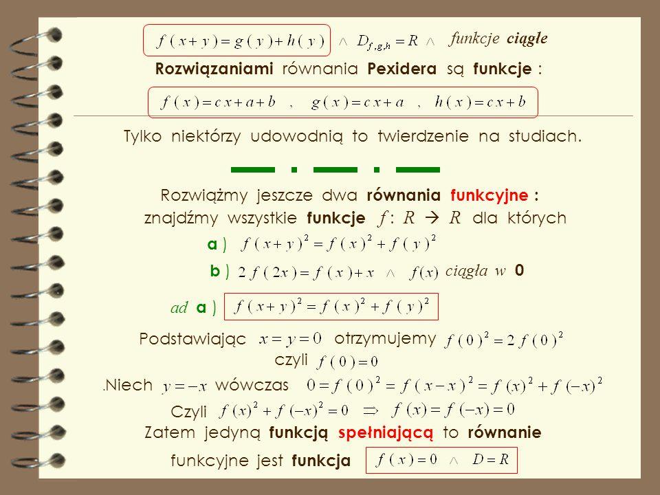 Niech ciągła w R Wykazaliśmy, że rozwiązaniami równania Jensena Podstawmy wtedy Zatem Stąd zachodzi Więc wszystkie funkcje liniowe. Pexider w uogólnie