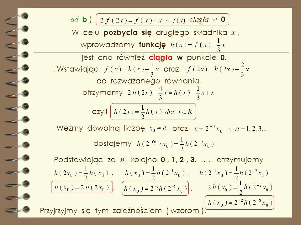 funkcje ciągłe Rozwiązaniami równania Pexidera są funkcje : Rozwiążmy jeszcze dwa równania funkcyjne : Podstawiając znajdźmy wszystkie funkcje f : R 