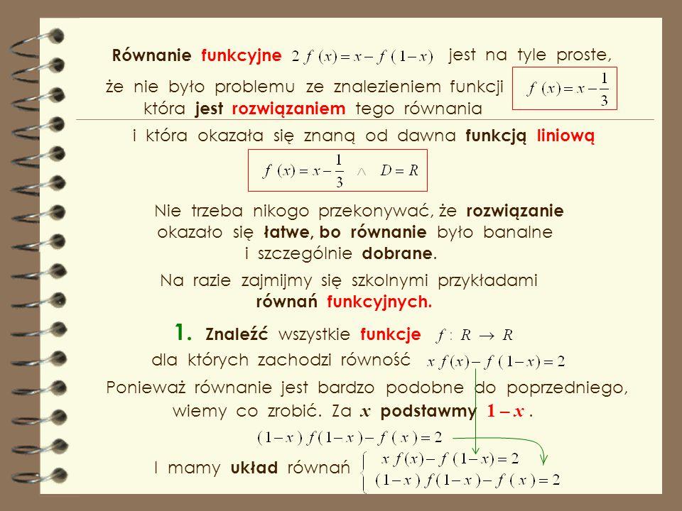 Mamy więc układ równań z którego łatwo wyznaczyć h (x). Sprawdźmy, czy znaleziona funkcja spełnia dany warunek Rozwiązaniem równania funkcyjnego jest