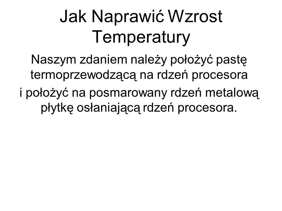 Jak Naprawić Wzrost Temperatury Naszym zdaniem należy położyć pastę termoprzewodzącą na rdzeń procesora i położyć na posmarowany rdzeń metalową płytkę osłaniającą rdzeń procesora.
