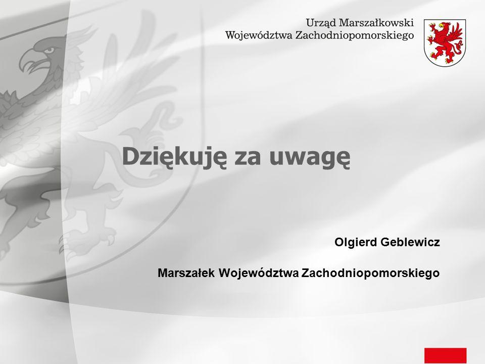 Dziękuję za uwagę Olgierd Geblewicz Marszałek Województwa Zachodniopomorskiego