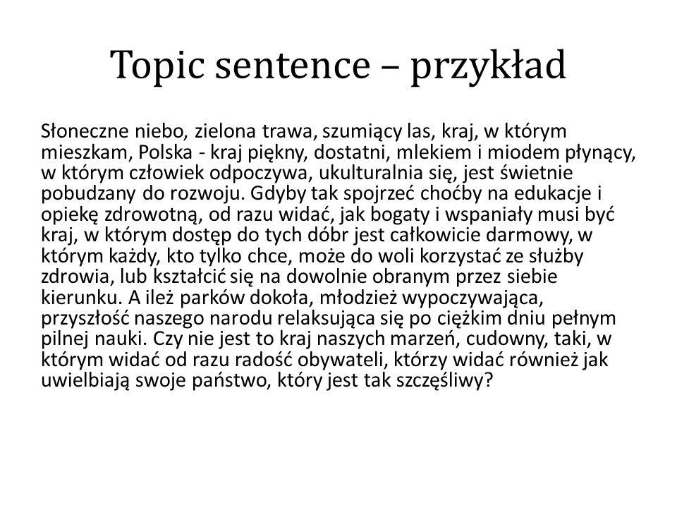 Topic sentence – przykład Słoneczne niebo, zielona trawa, szumiący las, kraj, w którym mieszkam, Polska - kraj piękny, dostatni, mlekiem i miodem płyn