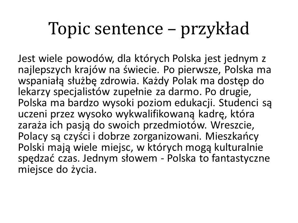 Topic sentence – przykład Jest wiele powodów, dla których Polska jest jednym z najlepszych krajów na świecie. Po pierwsze, Polska ma wspaniałą służbę