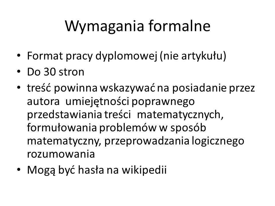 Wymagania formalne Format pracy dyplomowej (nie artykułu) Do 30 stron treść powinna wskazywać na posiadanie przez autora umiejętności poprawnego przedstawiania treści matematycznych, formułowania problemów w sposób matematyczny, przeprowadzania logicznego rozumowania Mogą być hasła na wikipedii