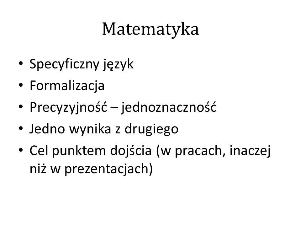Matematyka Specyficzny język Formalizacja Precyzyjność – jednoznaczność Jedno wynika z drugiego Cel punktem dojścia (w pracach, inaczej niż w prezentacjach)