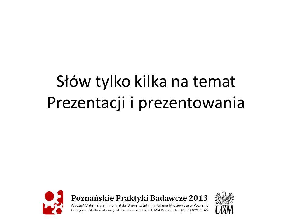 Słów tylko kilka na temat Prezentacji i prezentowania Poznańskie Praktyki Badawcze 2013 Wydział Matematyki i Informatyki Uniwersytetu im. Adama Mickie