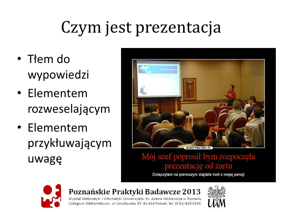 Czym jest prezentacja Tłem do wypowiedzi Elementem rozweselającym Elementem przykłuwającym uwagę Poznańskie Praktyki Badawcze 2013 Wydział Matematyki i Informatyki Uniwersytetu im.
