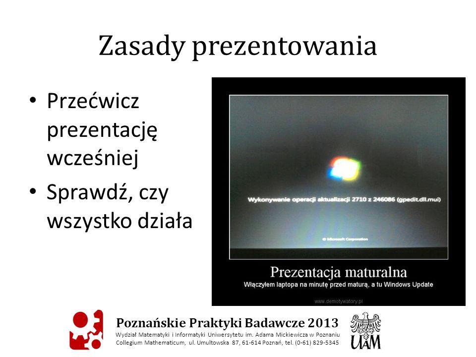 Zasady prezentowania Przećwicz prezentację wcześniej Sprawdź, czy wszystko działa Poznańskie Praktyki Badawcze 2013 Wydział Matematyki i Informatyki Uniwersytetu im.