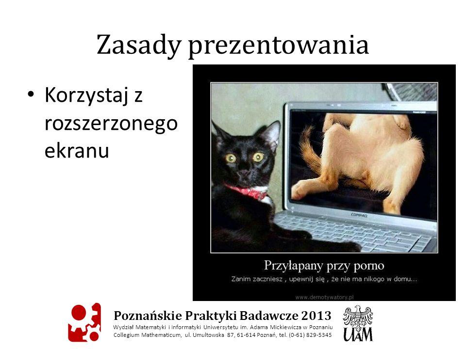 Zasady prezentowania Korzystaj z rozszerzonego ekranu Poznańskie Praktyki Badawcze 2013 Wydział Matematyki i Informatyki Uniwersytetu im.