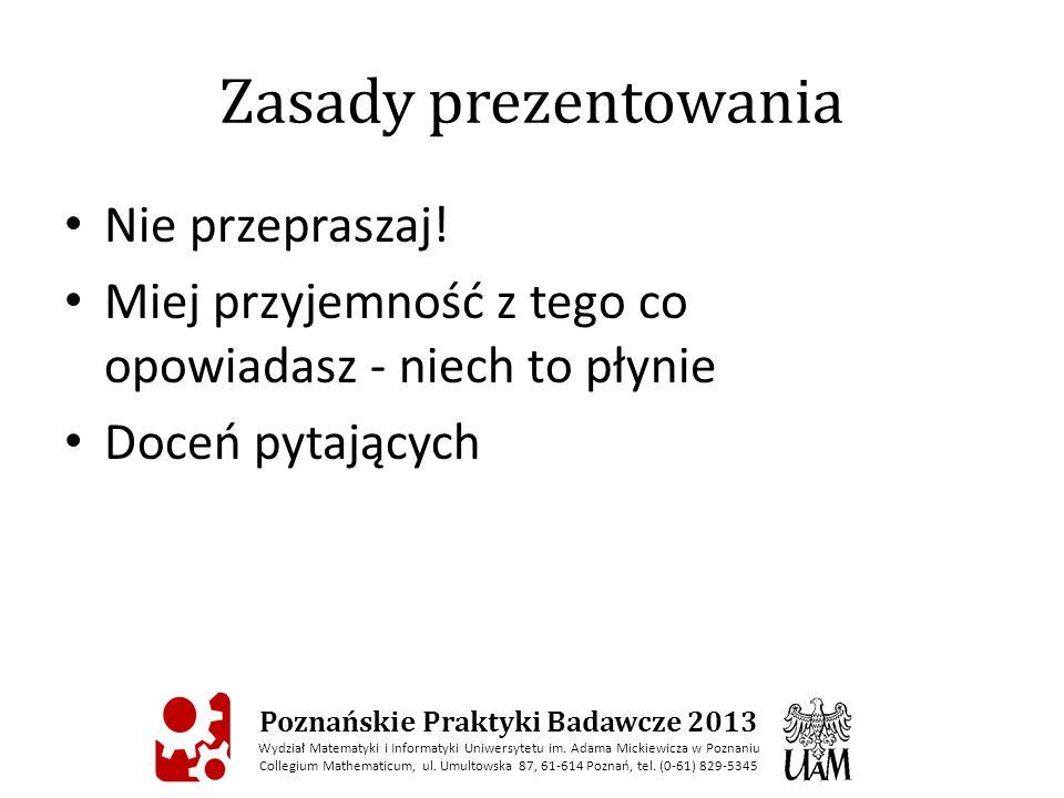 Zasady prezentowania Nie przepraszaj! Miej przyjemność z tego co opowiadasz - niech to płynie Doceń pytających Poznańskie Praktyki Badawcze 2013 Wydzi