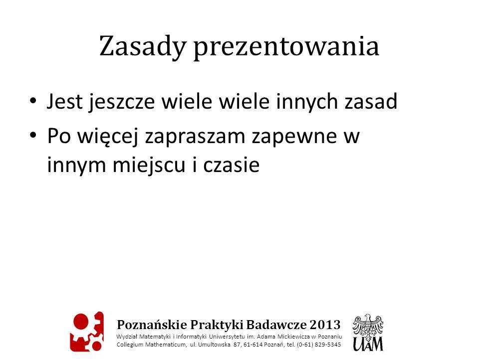 Zasady prezentowania Jest jeszcze wiele wiele innych zasad Po więcej zapraszam zapewne w innym miejscu i czasie Poznańskie Praktyki Badawcze 2013 Wydział Matematyki i Informatyki Uniwersytetu im.