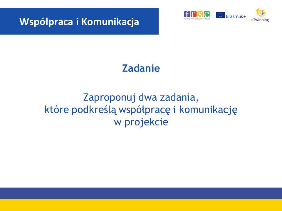 Zadanie Zaproponuj dwa zadania, które podkreślą współpracę i komunikację w projekcie Współpraca i Komunikacja