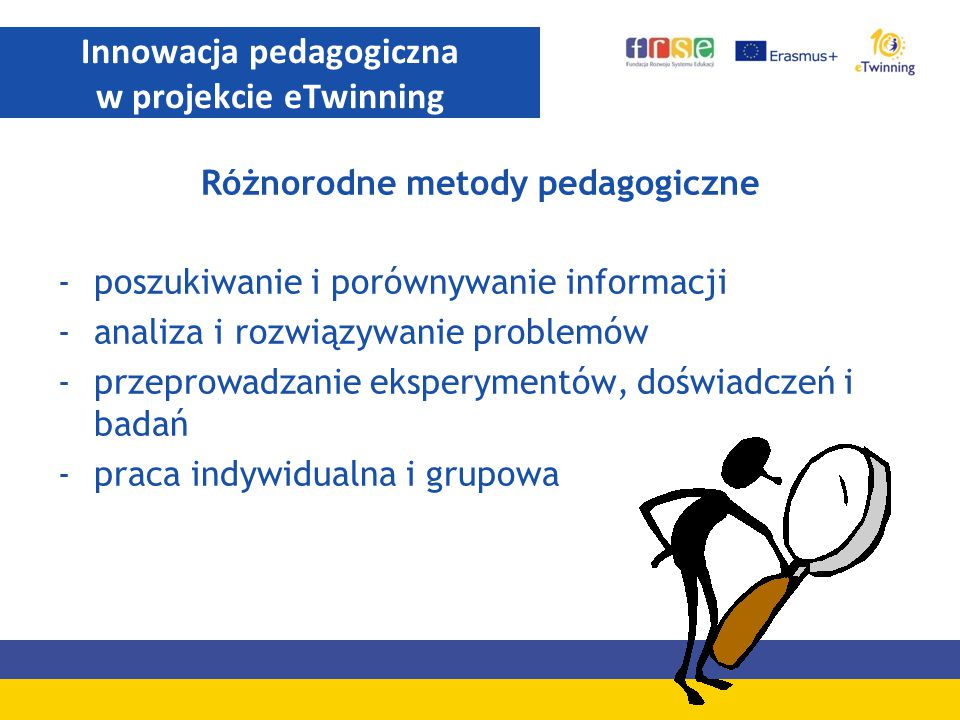 Różnorodne metody pedagogiczne -poszukiwanie i porównywanie informacji -analiza i rozwiązywanie problemów -przeprowadzanie eksperymentów, doświadczeń