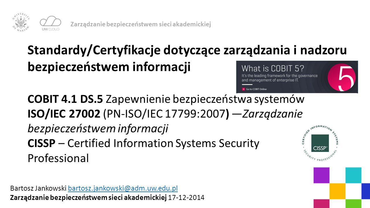 Zarządzanie bezpieczeństwem sieci akademickiej Standardy/Certyfikacje dotyczące zarządzania i nadzoru bezpieczeństwem informacji COBIT 4.1 DS.5 Zapewn