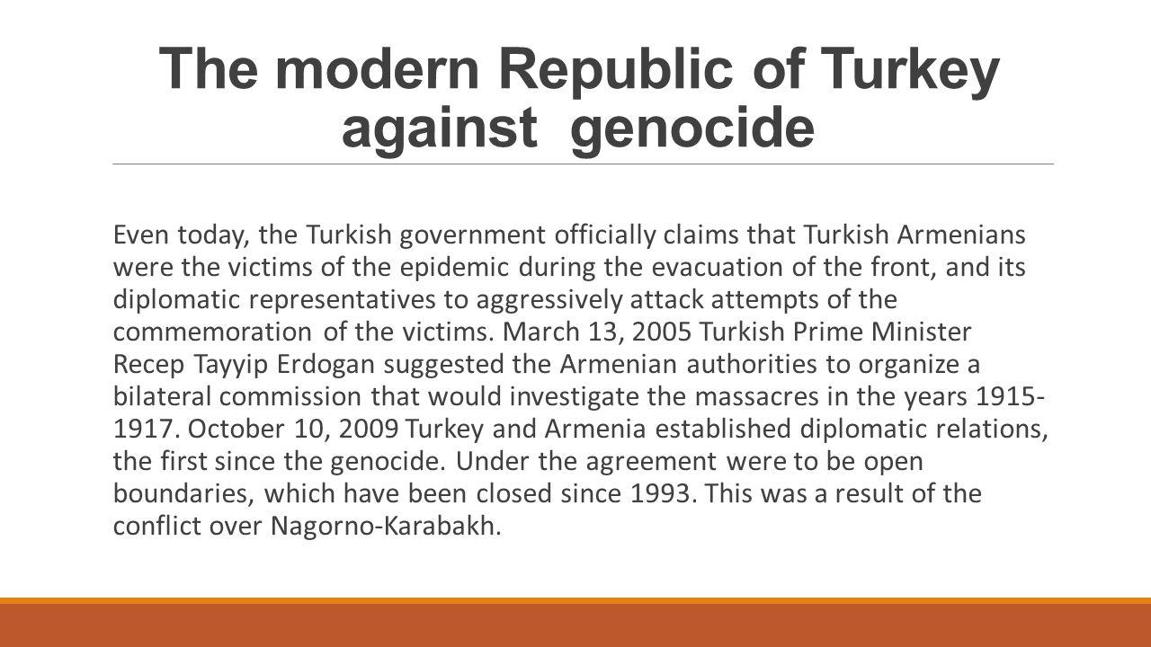 Współczesna Republika Turecka wobec ludobójstwa Nawet dziś rząd Turcji oficjalnie twierdzi, że tureccy Ormianie padli ofiarą epidemii podczas ewakuacji frontu, a jej przedstawicielstwa dyplomatyczne agresywnie atakują próby upamiętnienia ofiar.