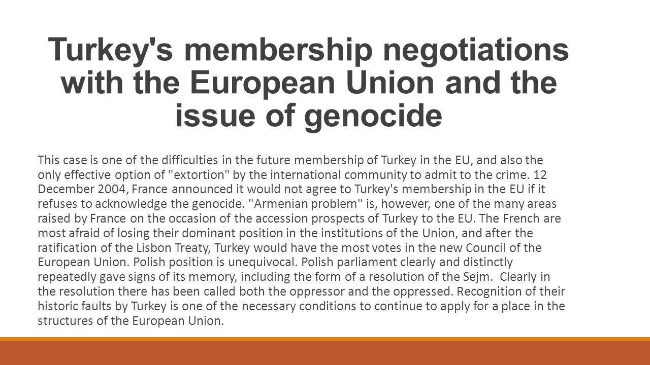 Turkey s membership negotiations with the European Union and the issue of genocide This case is one of the difficulties in the future membership of Turkey in the EU, and also the only effective option of extortion by the international community to admit to the crime.