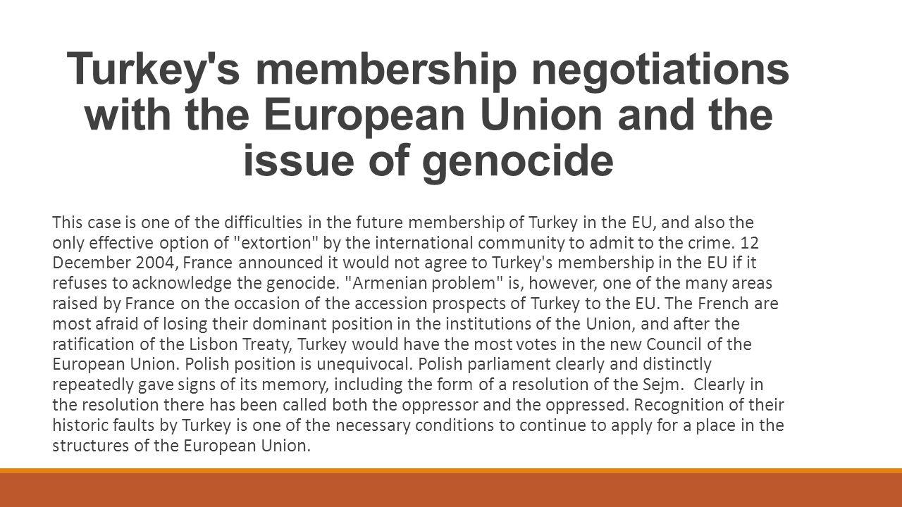 Negocjacje członkowskie Turcji z Unią Europejską, a sprawa ludobójstwa Sprawa ta jest jedną z trudności w przyszłym członkostwie Turcji w UE, a zarazem jedyną skuteczną możliwością wymuszenia przez społeczność międzynarodową przyznania się do tej zbrodni.