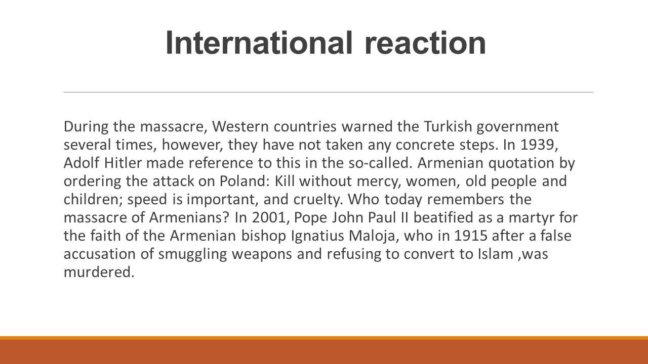 Reakcje międzynarodowe W czasie trwania masakry państwa zachodnie kilka razy ostrzegały rząd turecki.W 1939 Adolf Hitler nawiązał do tego faktu w tzw.