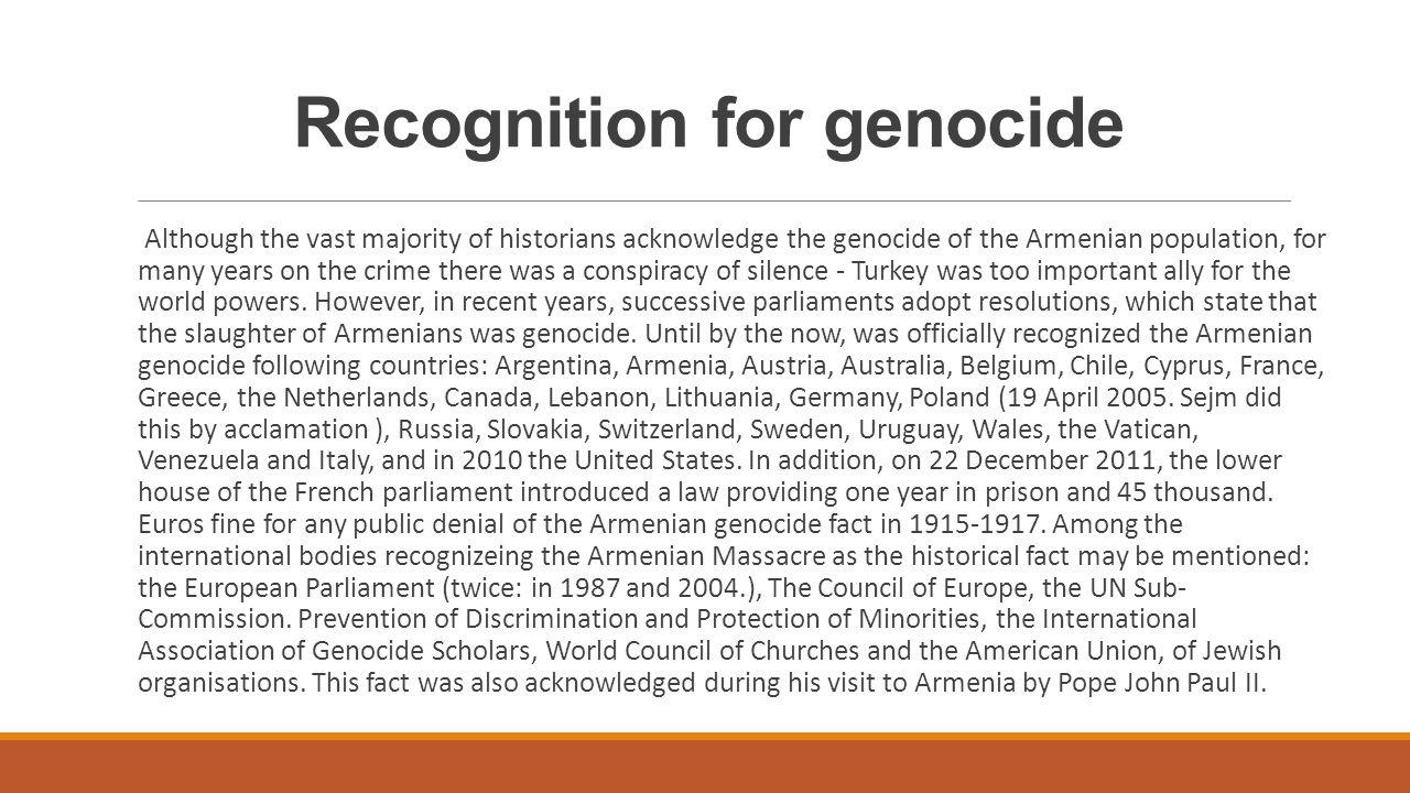 Uznanie za ludobójstwo Choć zdecydowana większość historyków potwierdza, że na ludności ormiańskiej dokonano ludobójstwa, to przez wiele lat nad tą zbrodnią panowała zmowa milczenia – Turcja była zbyt ważnym sojusznikiem dla światowych mocarstw.
