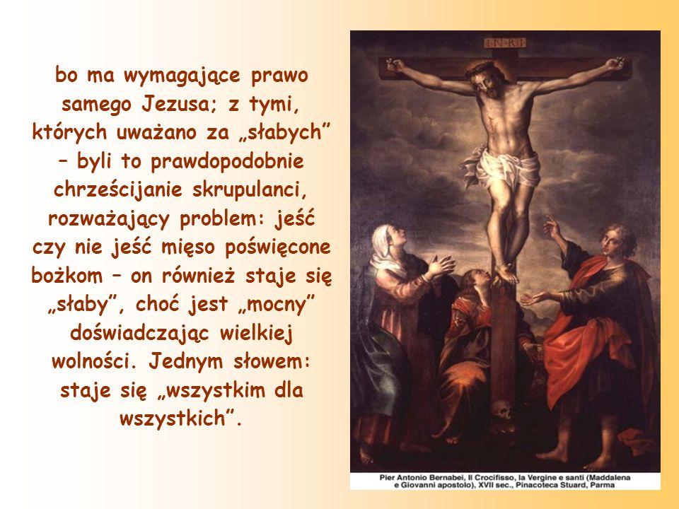 """bo ma wymagające prawo samego Jezusa; z tymi, których uważano za """"słabych – byli to prawdopodobnie chrześcijanie skrupulanci, rozważający problem: jeść czy nie jeść mięso poświęcone bożkom – on również staje się """"słaby , choć jest """"mocny doświadczając wielkiej wolności."""