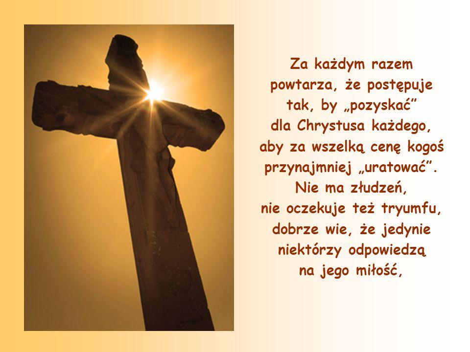 """Za każdym razem powtarza, że postępuje tak, by """"pozyskać dla Chrystusa każdego, aby za wszelką cenę kogoś przynajmniej """"uratować ."""