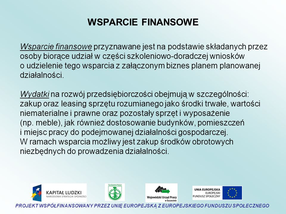 WSPARCIE FINANSOWE Wsparcie finansowe przyznawane jest na podstawie składanych przez osoby biorące udział w części szkoleniowo-doradczej wniosków o udzielenie tego wsparcia z załączonym biznes planem planowanej działalności.