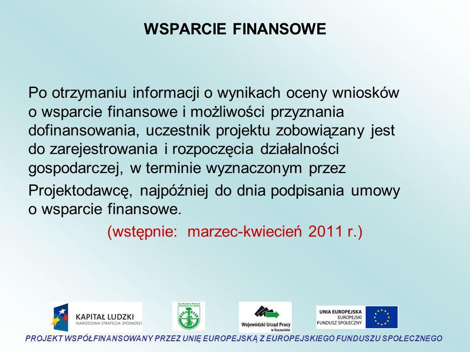 WSPARCIE FINANSOWE Po otrzymaniu informacji o wynikach oceny wniosków o wsparcie finansowe i możliwości przyznania dofinansowania, uczestnik projektu zobowiązany jest do zarejestrowania i rozpoczęcia działalności gospodarczej, w terminie wyznaczonym przez Projektodawcę, najpóźniej do dnia podpisania umowy o wsparcie finansowe.