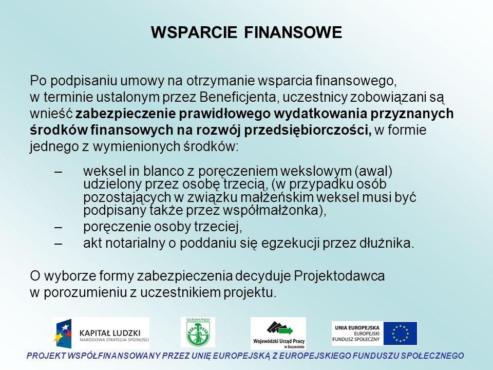 WSPARCIE FINANSOWE Po podpisaniu umowy na otrzymanie wsparcia finansowego, w terminie ustalonym przez Beneficjenta, uczestnicy zobowiązani są wnieść zabezpieczenie prawidłowego wydatkowania przyznanych środków finansowych na rozwój przedsiębiorczości, w formie jednego z wymienionych środków: –weksel in blanco z poręczeniem wekslowym (awal) udzielony przez osobę trzecią, (w przypadku osób pozostających w związku małżeńskim weksel musi być podpisany także przez współmałżonka), –poręczenie osoby trzeciej, –akt notarialny o poddaniu się egzekucji przez dłużnika.