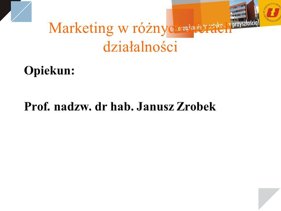 Marketing w różnych sferach działalności Opiekun: Prof. nadzw. dr hab. Janusz Zrobek