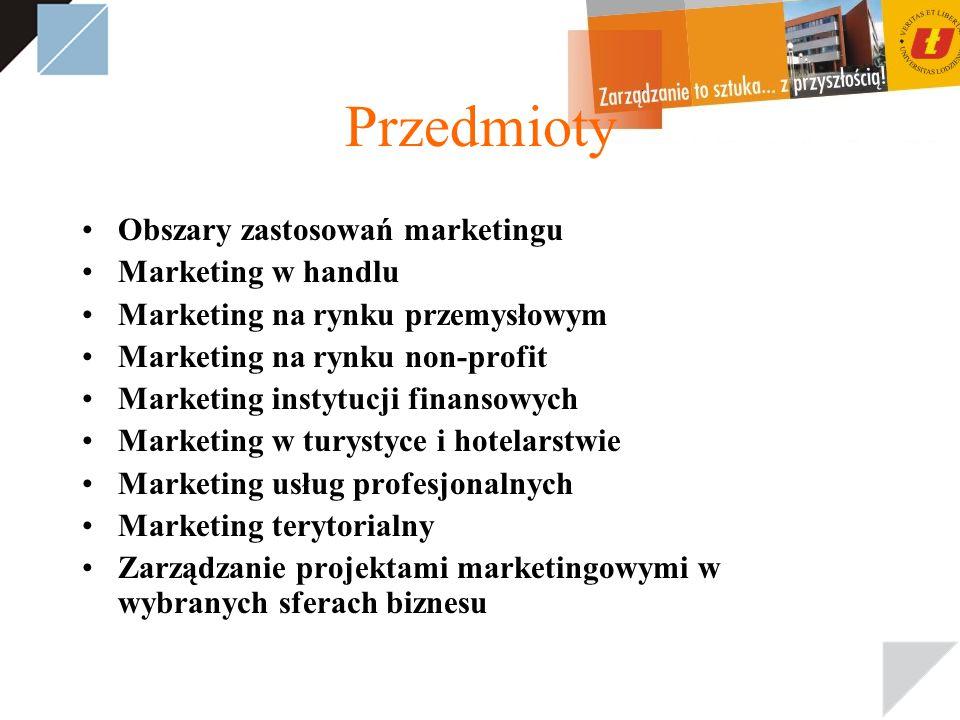 Przedmioty Obszary zastosowań marketingu Marketing w handlu Marketing na rynku przemysłowym Marketing na rynku non-profit Marketing instytucji finansowych Marketing w turystyce i hotelarstwie Marketing usług profesjonalnych Marketing terytorialny Zarządzanie projektami marketingowymi w wybranych sferach biznesu